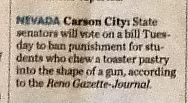 Nevada, Carson City: State Senators will vote on a bill Tuesday to ban punishment for students who chew a toaster pastry into the shape of a gun, according to the Reno Gazette-Journal